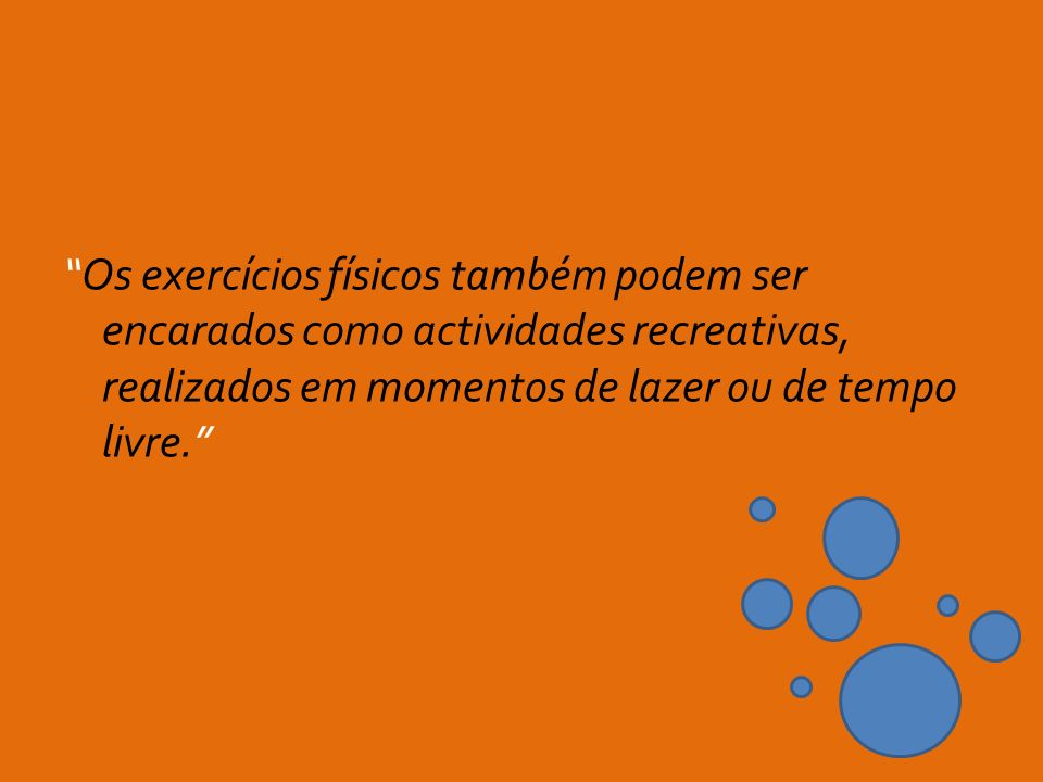 Os exercícios físicos também podem ser encarados como actividades recreativas, realizados em momentos de lazer ou de tempo livre.