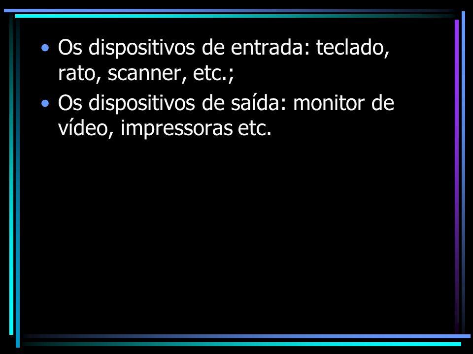Os dispositivos de entrada: teclado, rato, scanner, etc.;