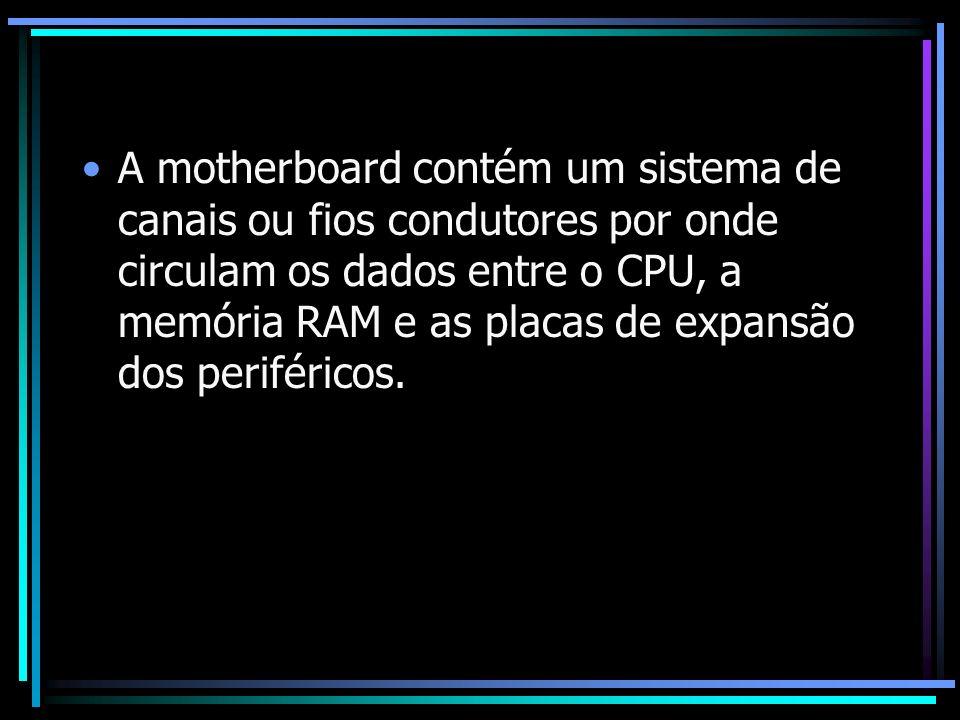 A motherboard contém um sistema de canais ou fios condutores por onde circulam os dados entre o CPU, a memória RAM e as placas de expansão dos periféricos.