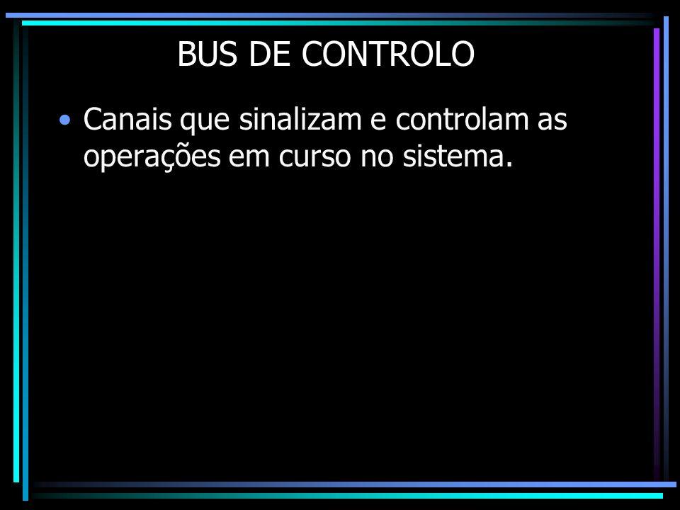 BUS DE CONTROLO Canais que sinalizam e controlam as operações em curso no sistema.