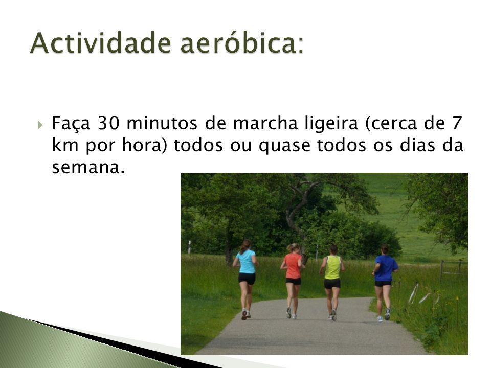 Actividade aeróbica: Faça 30 minutos de marcha ligeira (cerca de 7 km por hora) todos ou quase todos os dias da semana.