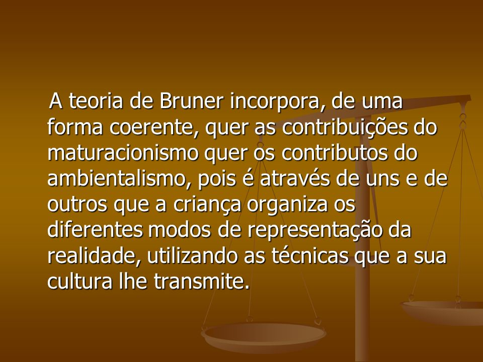 A teoria de Bruner incorpora, de uma forma coerente, quer as contribuições do maturacionismo quer os contributos do ambientalismo, pois é através de uns e de outros que a criança organiza os diferentes modos de representação da realidade, utilizando as técnicas que a sua cultura lhe transmite.