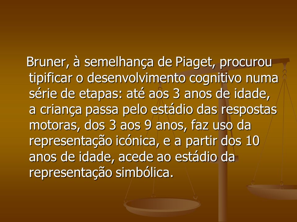 Bruner, à semelhança de Piaget, procurou tipificar o desenvolvimento cognitivo numa série de etapas: até aos 3 anos de idade, a criança passa pelo estádio das respostas motoras, dos 3 aos 9 anos, faz uso da representação icónica, e a partir dos 10 anos de idade, acede ao estádio da representação simbólica.
