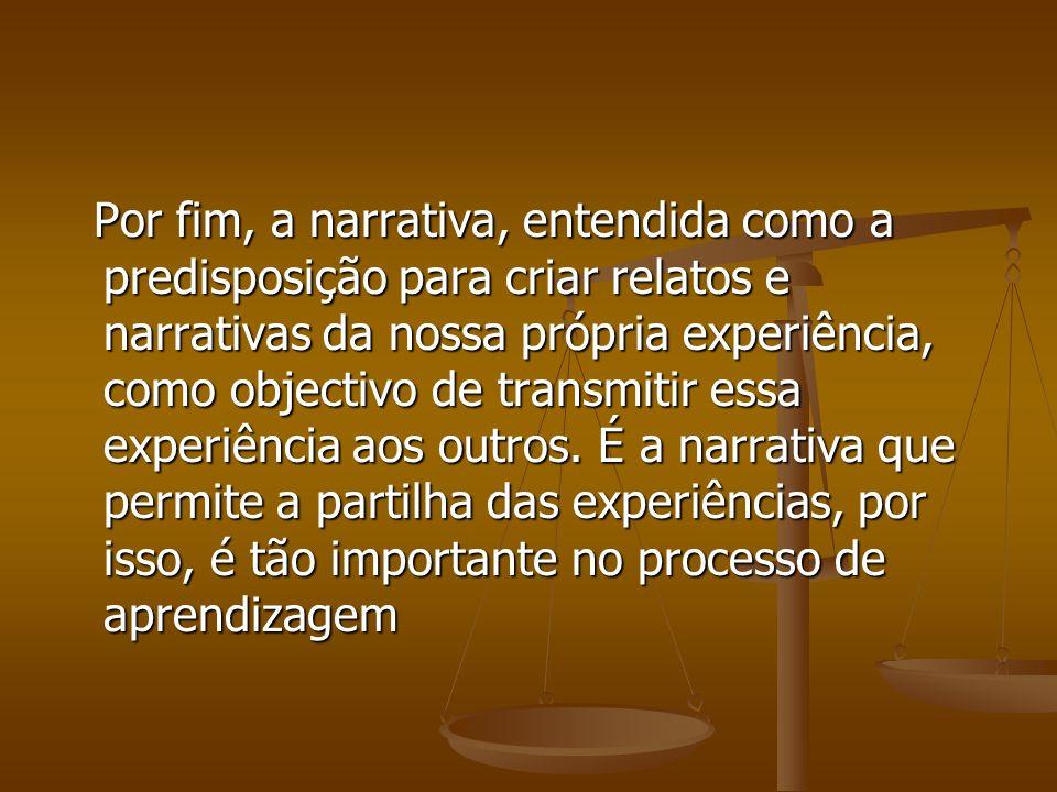 Por fim, a narrativa, entendida como a predisposição para criar relatos e narrativas da nossa própria experiência, como objectivo de transmitir essa experiência aos outros.