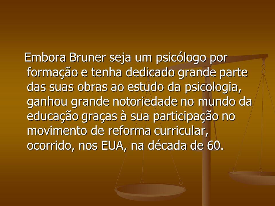 Embora Bruner seja um psicólogo por formação e tenha dedicado grande parte das suas obras ao estudo da psicologia, ganhou grande notoriedade no mundo da educação graças à sua participação no movimento de reforma curricular, ocorrido, nos EUA, na década de 60.
