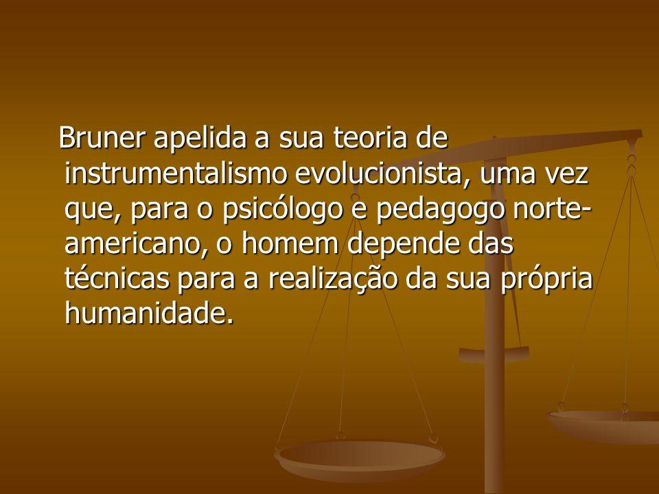 Bruner apelida a sua teoria de instrumentalismo evolucionista, uma vez que, para o psicólogo e pedagogo norte-americano, o homem depende das técnicas para a realização da sua própria humanidade.