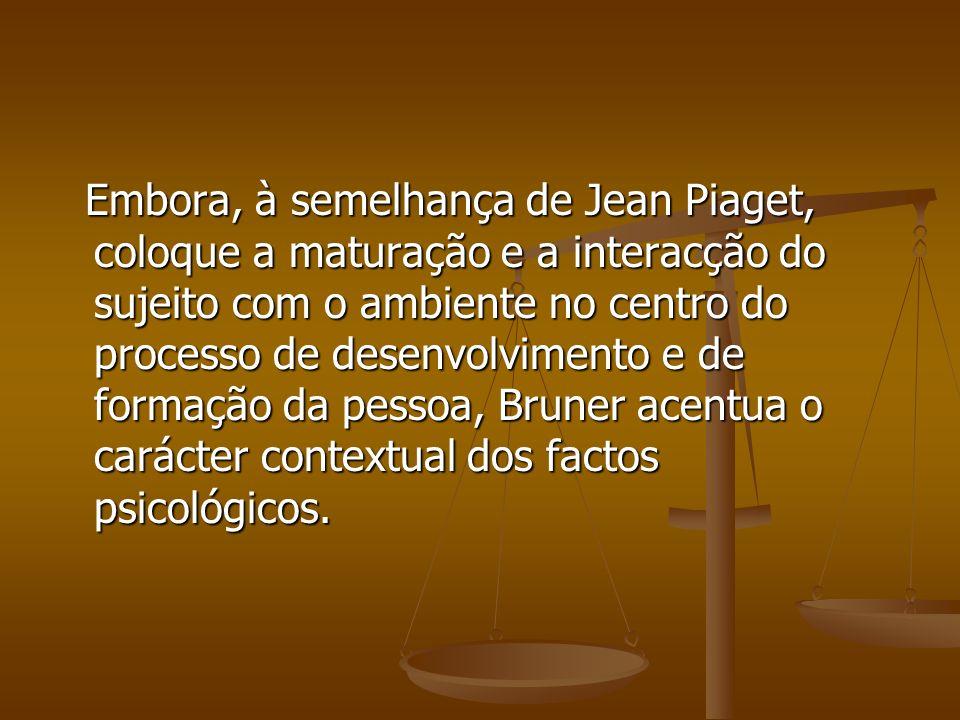 Embora, à semelhança de Jean Piaget, coloque a maturação e a interacção do sujeito com o ambiente no centro do processo de desenvolvimento e de formação da pessoa, Bruner acentua o carácter contextual dos factos psicológicos.