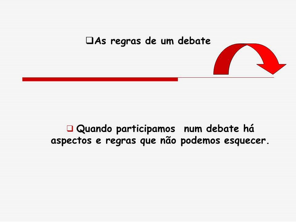 As regras de um debate Quando participamos num debate há aspectos e regras que não podemos esquecer.
