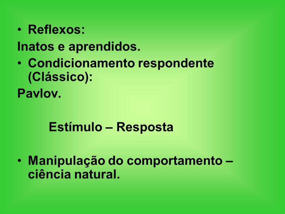 Reflexos: Inatos e aprendidos. Condicionamento respondente (Clássico): Pavlov. Estímulo – Resposta.