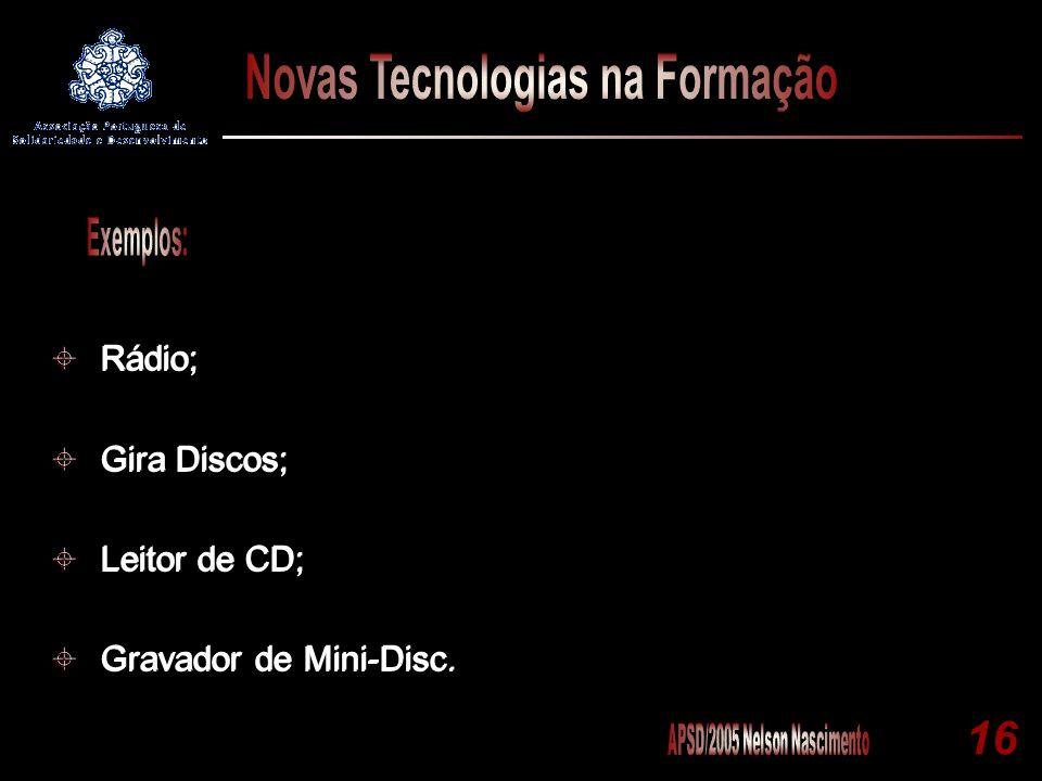 Rádio; Gira Discos; Leitor de CD; Gravador de Mini-Disc. Exemplos: