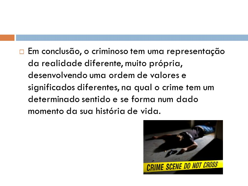 Em conclusão, o criminoso tem uma representação da realidade diferente, muito própria, desenvolvendo uma ordem de valores e significados diferentes, na qual o crime tem um determinado sentido e se forma num dado momento da sua história de vida.