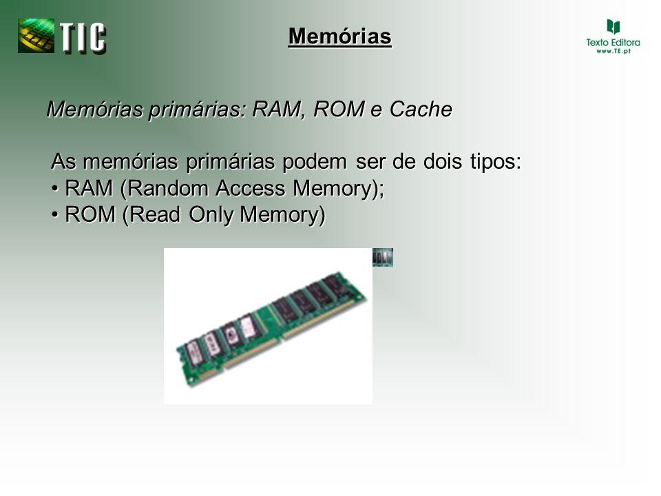 Memórias Memórias primárias: RAM, ROM e Cache. As memórias primárias podem ser de dois tipos: • RAM (Random Access Memory);