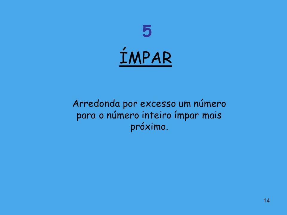 ÍMPAR 5 Arredonda por excesso um número para o número inteiro ímpar mais próximo.