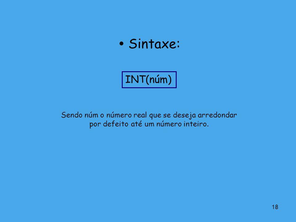  Sintaxe: INT(núm) Sendo núm o número real que se deseja arredondar por defeito até um número inteiro.