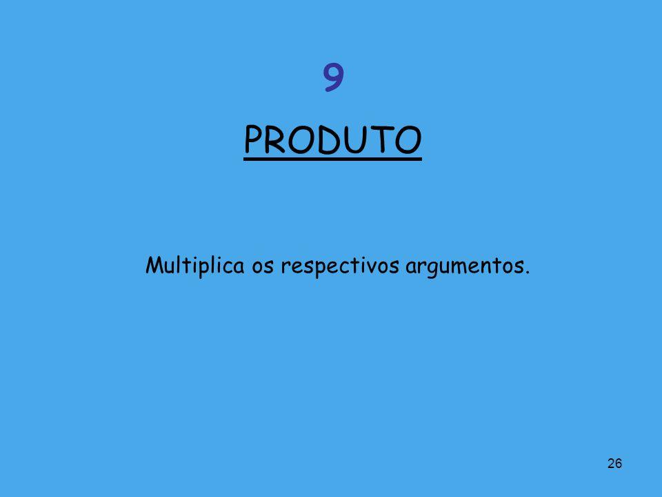 PRODUTO 9 Multiplica os respectivos argumentos.
