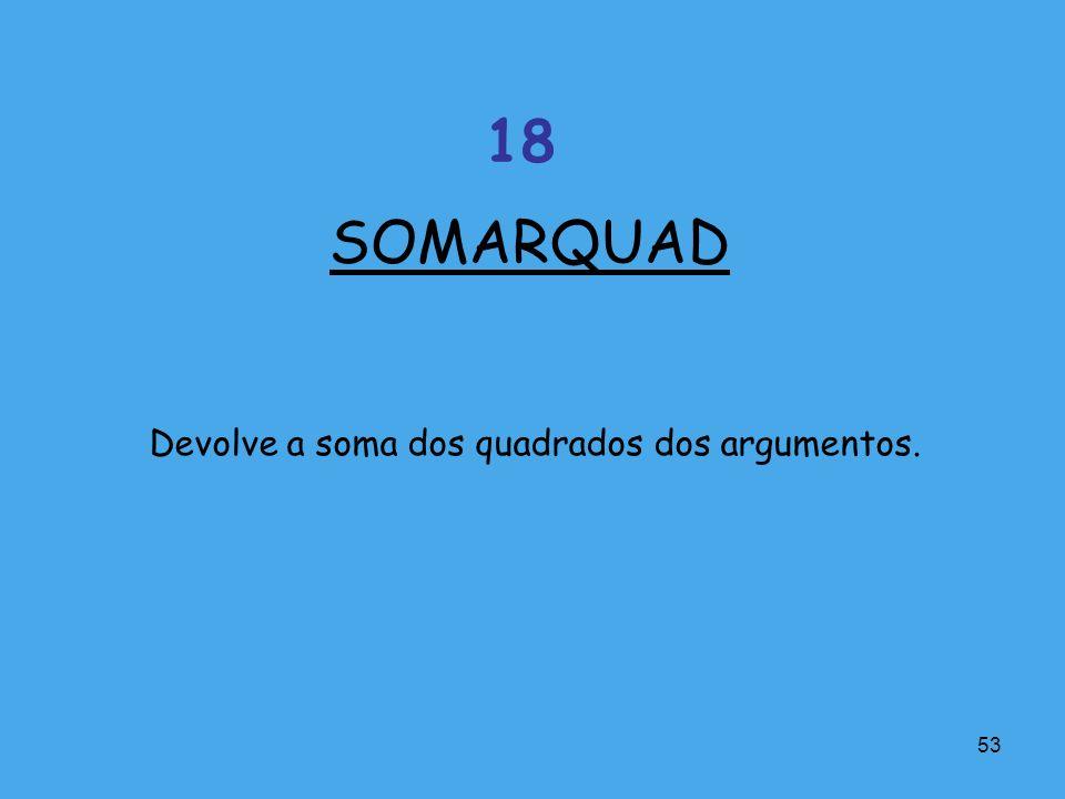 SOMARQUAD 18 Devolve a soma dos quadrados dos argumentos.