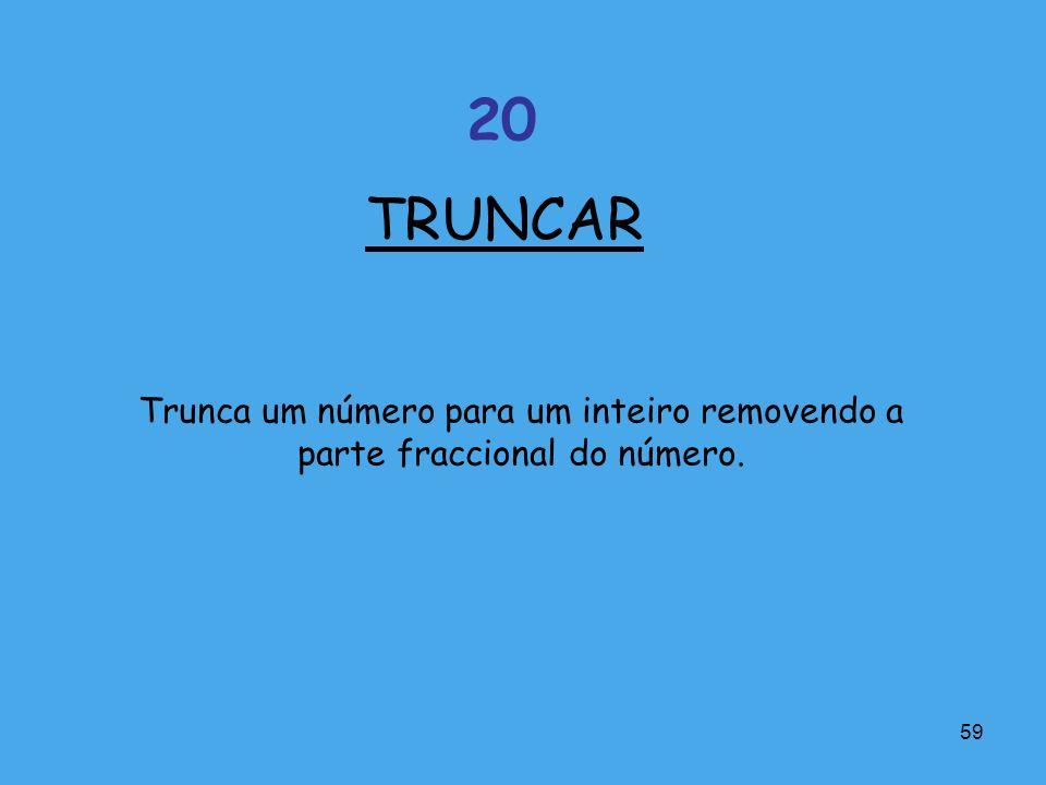 TRUNCAR 20 Trunca um número para um inteiro removendo a parte fraccional do número.