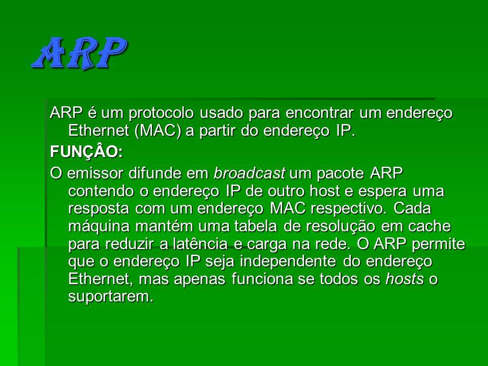 ARP ARP é um protocolo usado para encontrar um endereço Ethernet (MAC) a partir do endereço IP. FUNÇÂO: