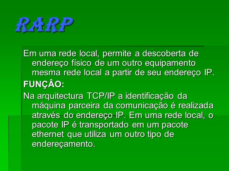 RARP Em uma rede local, permite a descoberta de endereço físico de um outro equipamento mesma rede local a partir de seu endereço IP.