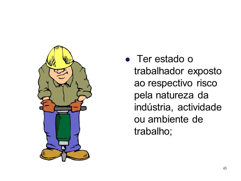 Ter estado o trabalhador exposto ao respectivo risco pela natureza da indústria, actividade ou ambiente de trabalho;
