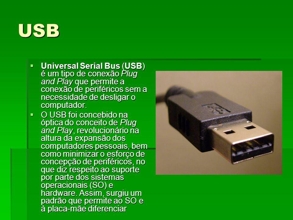 USBUniversal Serial Bus (USB) é um tipo de conexão Plug and Play que permite a conexão de periféricos sem a necessidade de desligar o computador.
