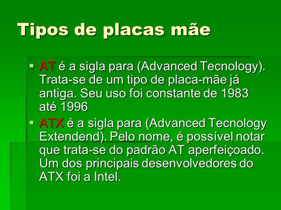 Tipos de placas mãeAT é a sigla para (Advanced Tecnology). Trata-se de um tipo de placa-mãe já antiga. Seu uso foi constante de 1983 até 1996.