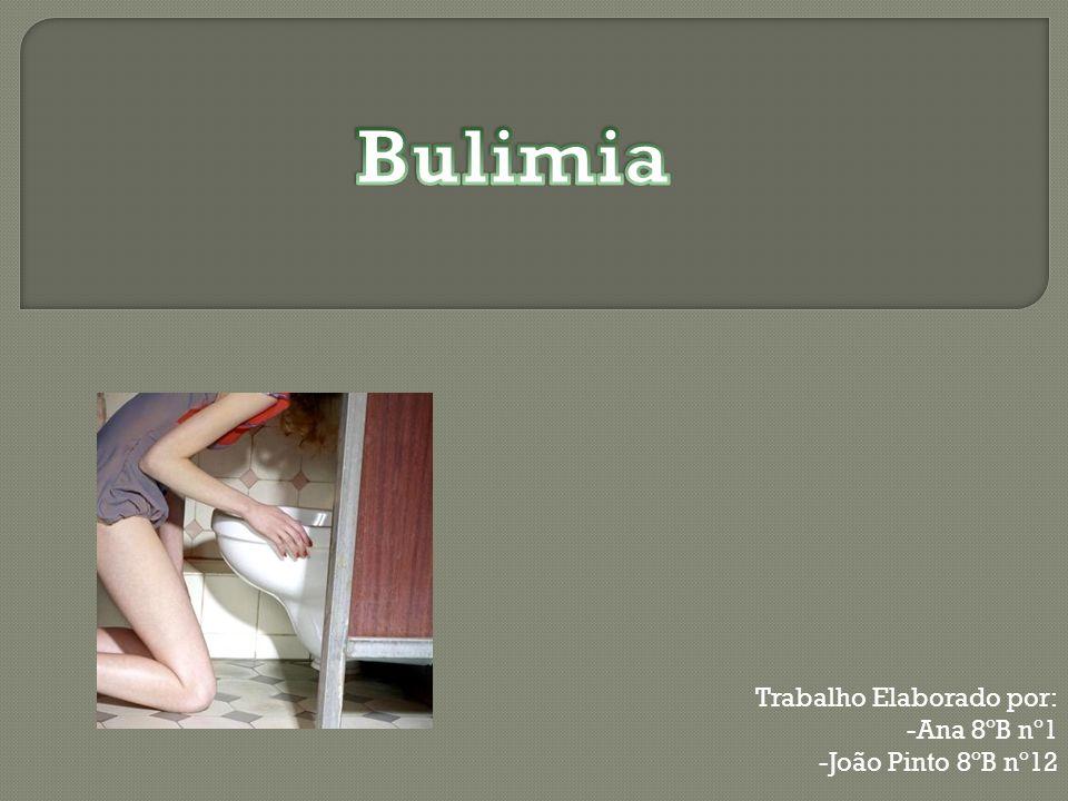 Bulimia Trabalho Elaborado por: Ana 8ºB nº1 João Pinto 8ºB nº12