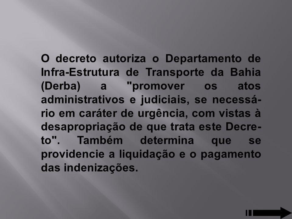 O decreto autoriza o Departamento de Infra-Estrutura de Transporte da Bahia (Derba) a promover os atos administrativos e judiciais, se necessário em caráter de urgência, com vistas à desapropriação de que trata este Decreto .