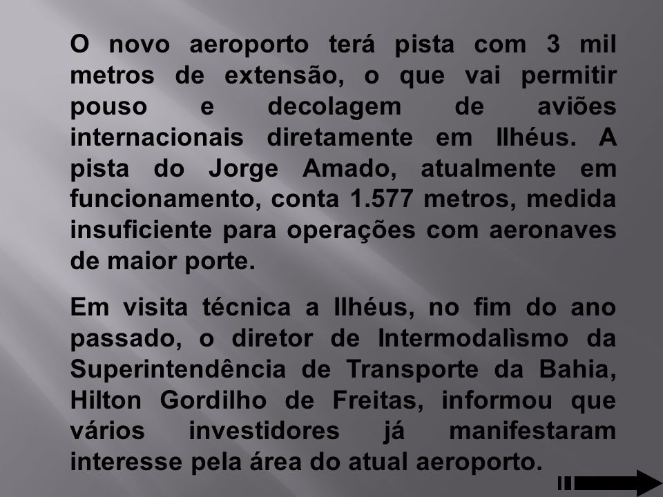 O novo aeroporto terá pista com 3 mil metros de extensão, o que vai permitir pouso e decolagem de aviões internacionais diretamente em Ilhéus. A pista do Jorge Amado, atualmente em funcionamento, conta 1.577 metros, medida insuficiente para operações com aeronaves de maior porte.