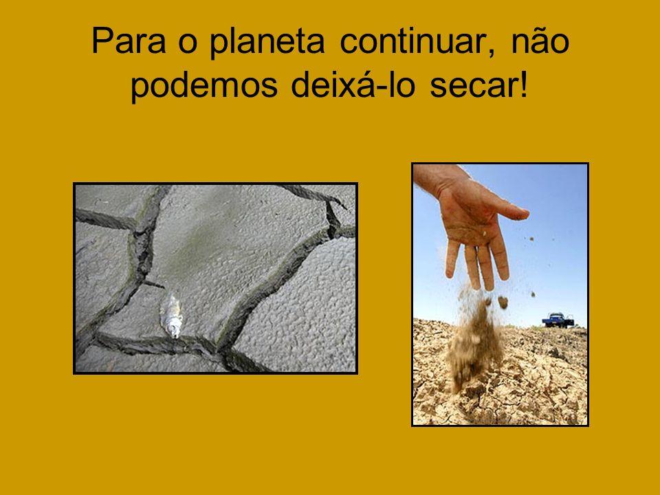 Para o planeta continuar, não podemos deixá-lo secar!