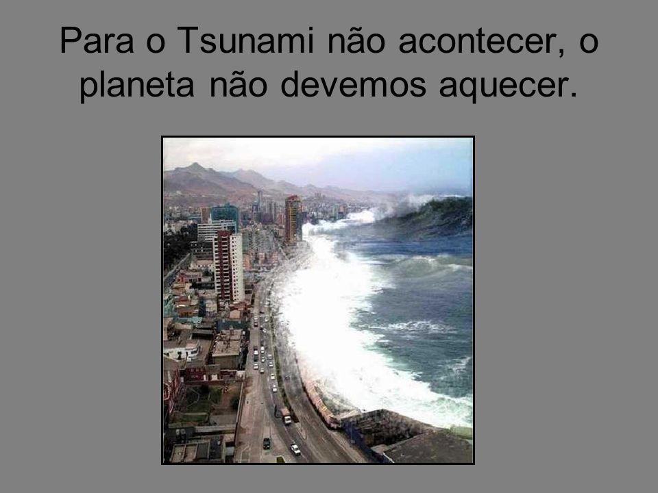 Para o Tsunami não acontecer, o planeta não devemos aquecer.