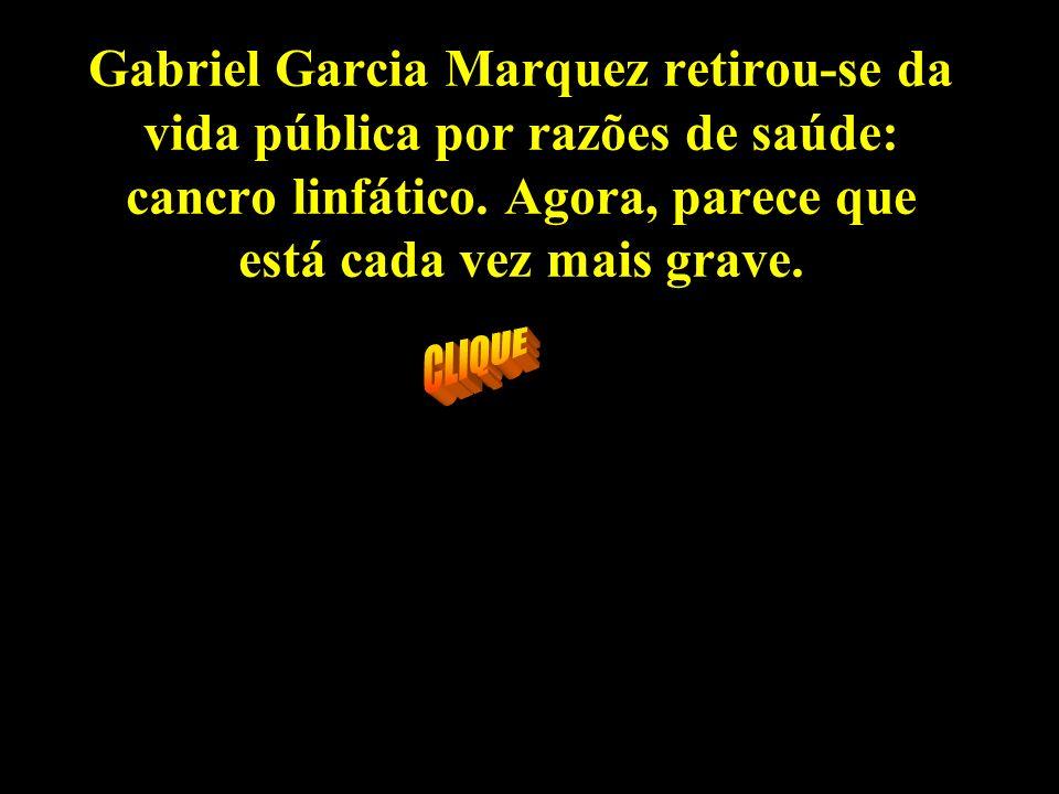 Gabriel Garcia Marquez retirou-se da vida pública por razões de saúde: cancro linfático. Agora, parece que está cada vez mais grave.