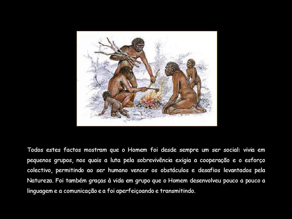 Todos estes factos mostram que o Homem foi desde sempre um ser social: vivia em pequenos grupos, nos quais a luta pela sobrevivência exigia a cooperação e o esforço colectivo, permitindo ao ser humano vencer os obstáculos e desafios levantados pela Natureza.