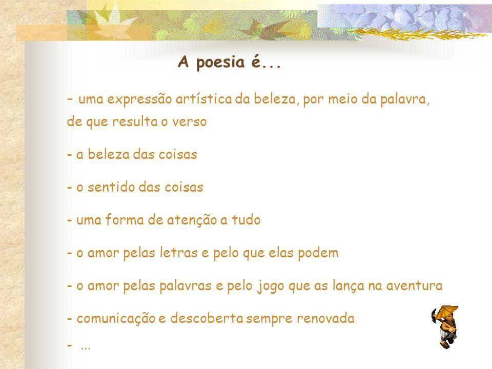 A poesia é... - uma expressão artística da beleza, por meio da palavra, de que resulta o verso. a beleza das coisas.