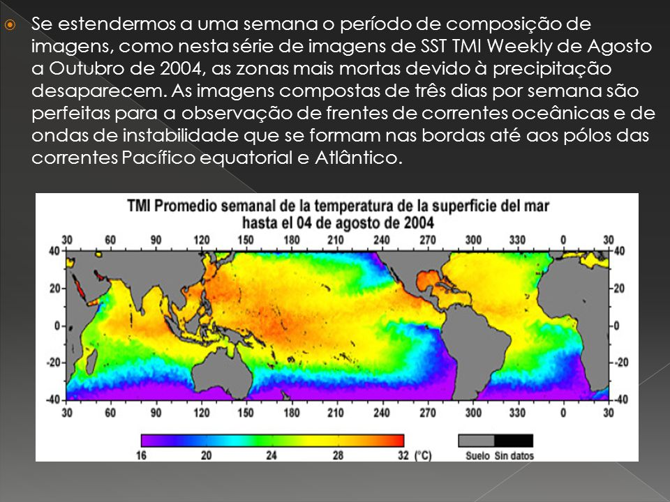Se estendermos a uma semana o período de composição de imagens, como nesta série de imagens de SST TMI Weekly de Agosto a Outubro de 2004, as zonas mais mortas devido à precipitação desaparecem.
