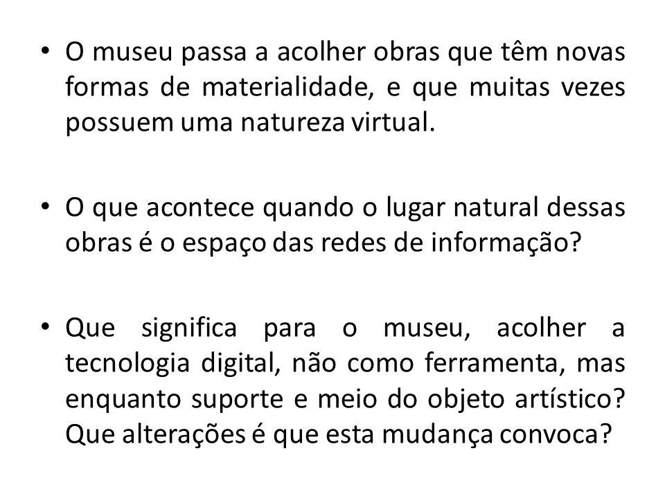 O museu passa a acolher obras que têm novas formas de materialidade, e que muitas vezes possuem uma natureza virtual.