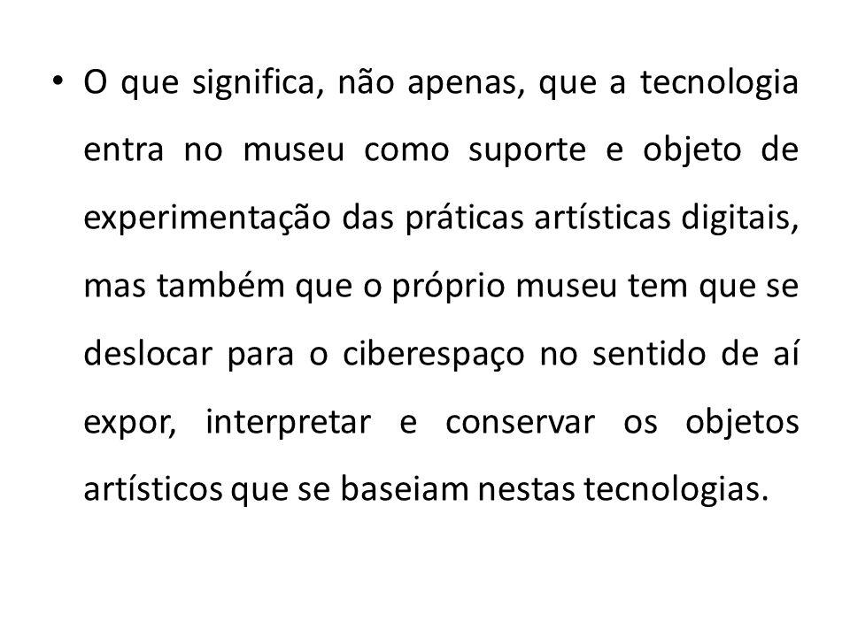 O que significa, não apenas, que a tecnologia entra no museu como suporte e objeto de experimentação das práticas artísticas digitais, mas também que o próprio museu tem que se deslocar para o ciberespaço no sentido de aí expor, interpretar e conservar os objetos artísticos que se baseiam nestas tecnologias.