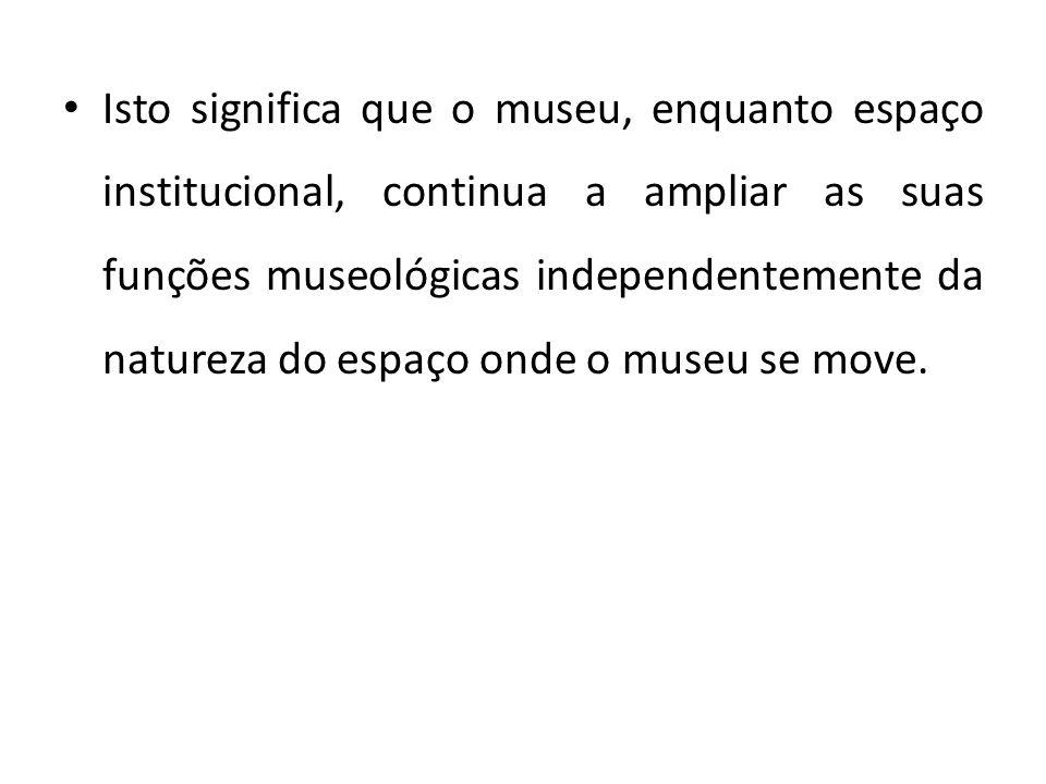 Isto significa que o museu, enquanto espaço institucional, continua a ampliar as suas funções museológicas independentemente da natureza do espaço onde o museu se move.