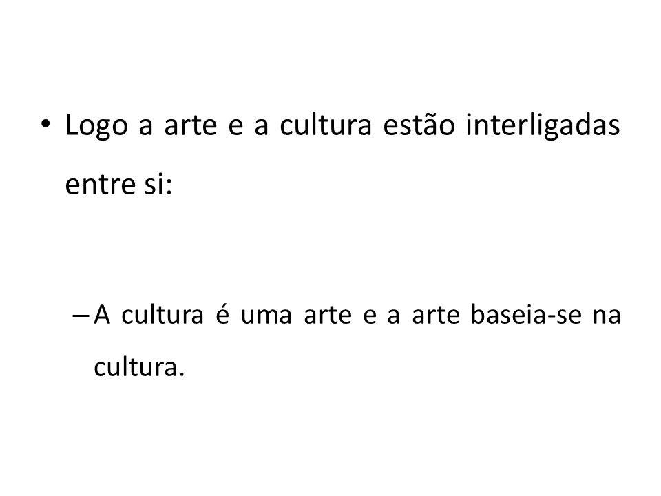 Logo a arte e a cultura estão interligadas entre si: