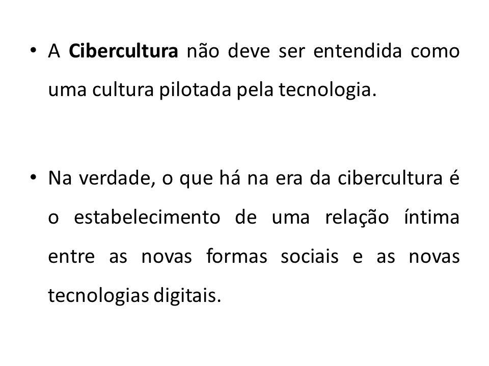 A Cibercultura não deve ser entendida como uma cultura pilotada pela tecnologia.