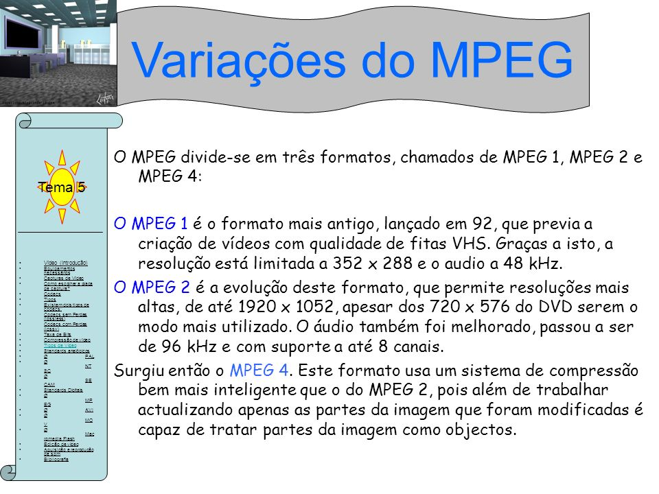 Variações do MPEG Tema 5. O MPEG divide-se em três formatos, chamados de MPEG 1, MPEG 2 e MPEG 4: