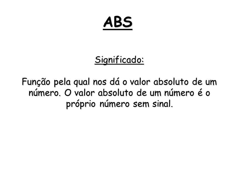 ABS Significado: Função pela qual nos dá o valor absoluto de um número.