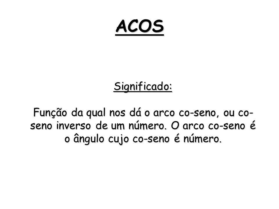 ACOS Significado: Função da qual nos dá o arco co-seno, ou co-seno inverso de um número.