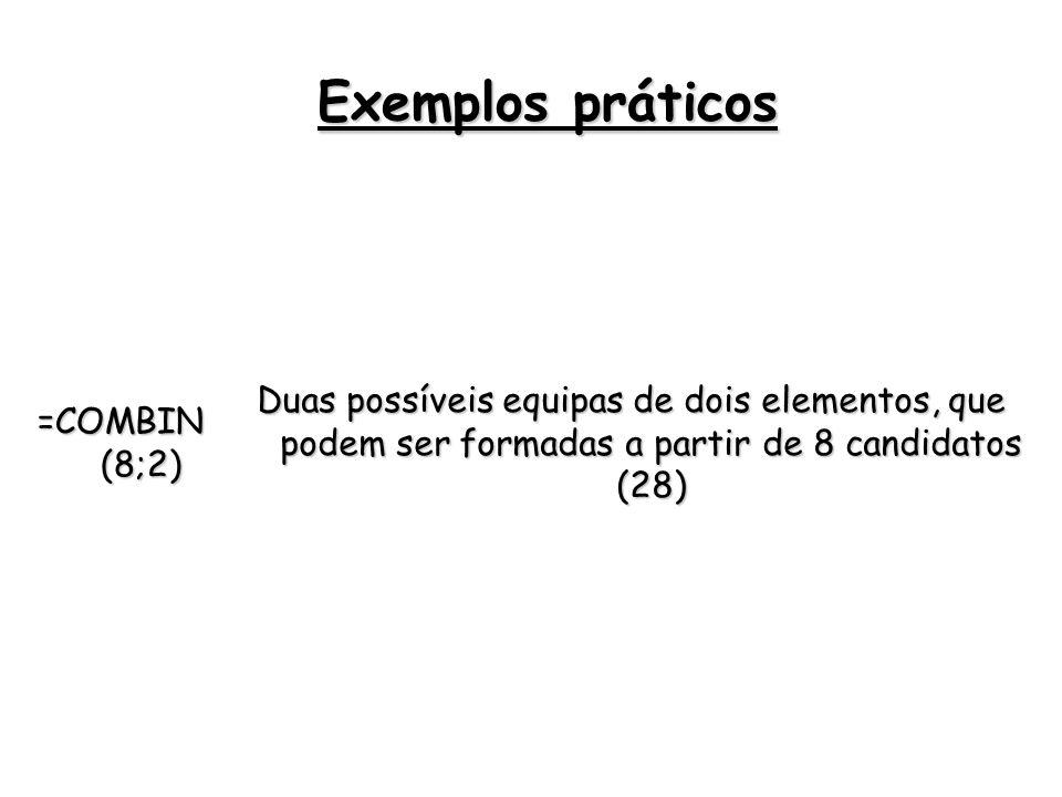 Exemplos práticos =COMBIN (8;2) Duas possíveis equipas de dois elementos, que podem ser formadas a partir de 8 candidatos (28)