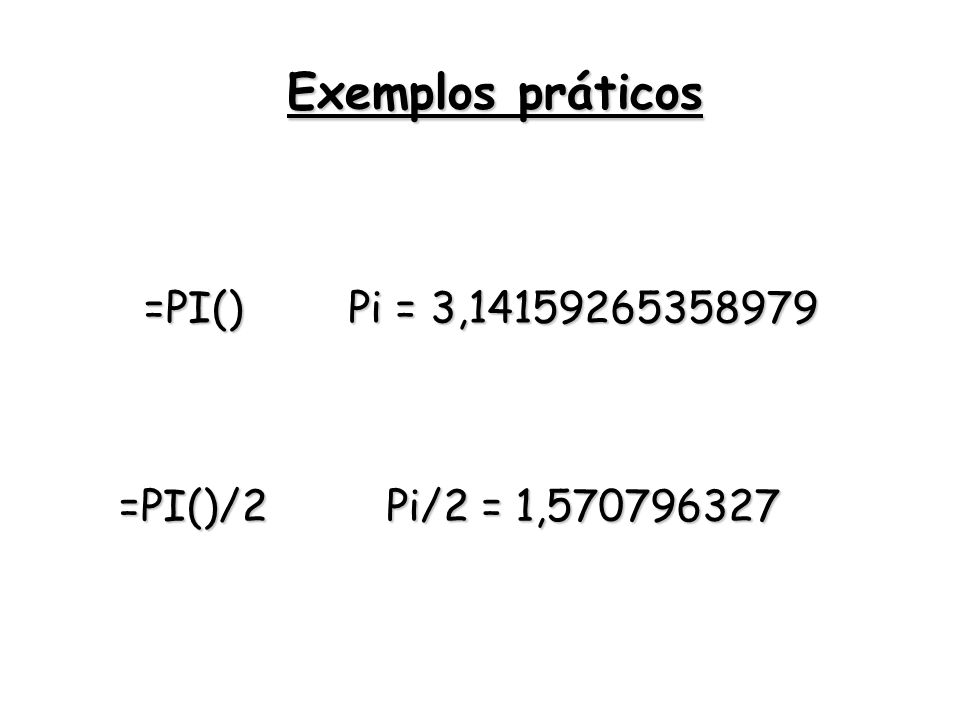 Exemplos práticos =PI() Pi = 3,14159265358979 =PI()/2