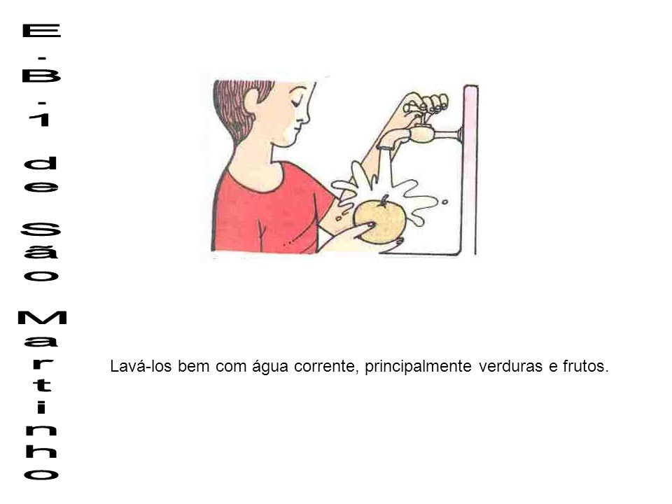 E.B.1 de São Martinho Lavá-los bem com água corrente, principalmente verduras e frutos.