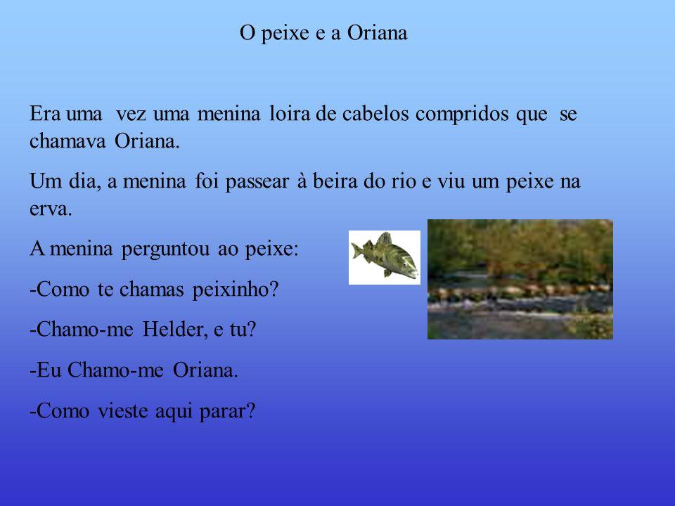 O peixe e a Oriana Era uma vez uma menina loira de cabelos compridos que se chamava Oriana.