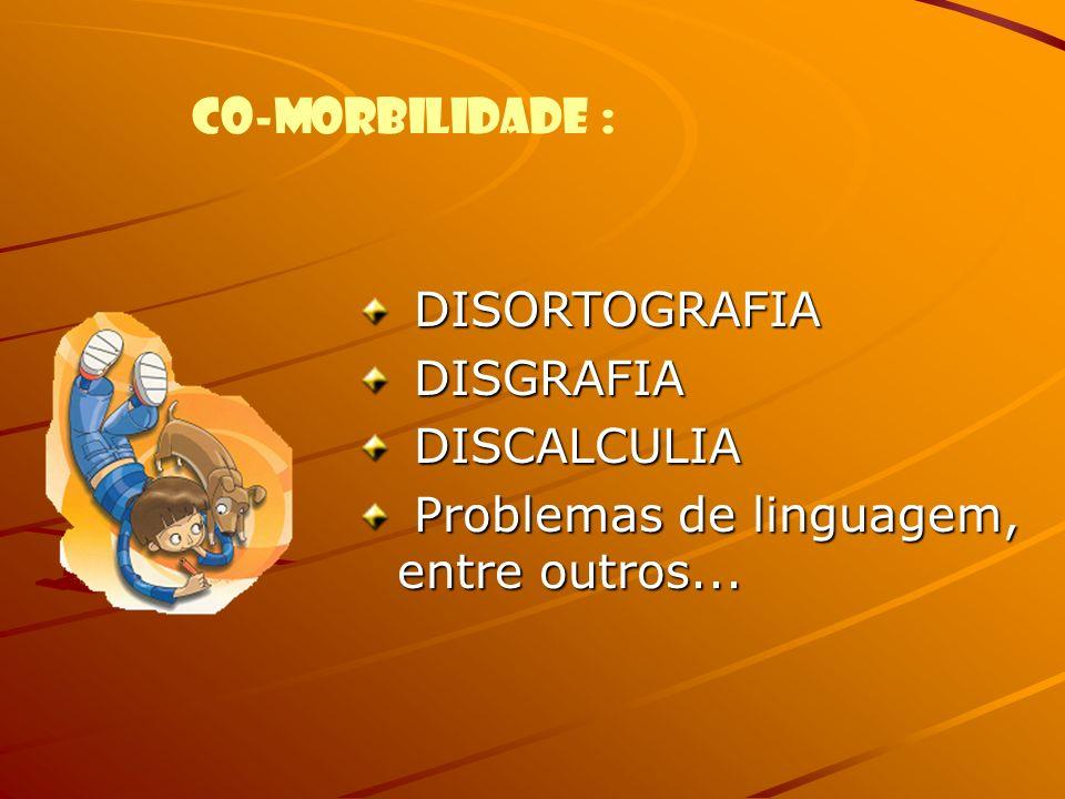 DISORTOGRAFIA DISGRAFIA DISCALCULIA Problemas de linguagem, entre outros... CO-MORBILIDADE :