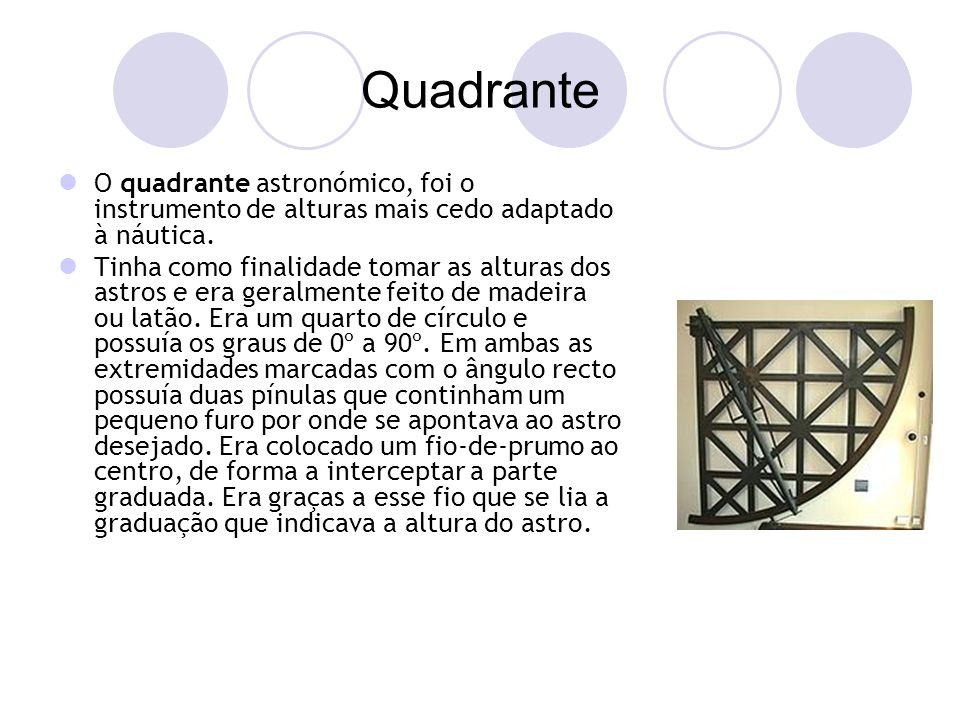 Quadrante O quadrante astronómico, foi o instrumento de alturas mais cedo adaptado à náutica.