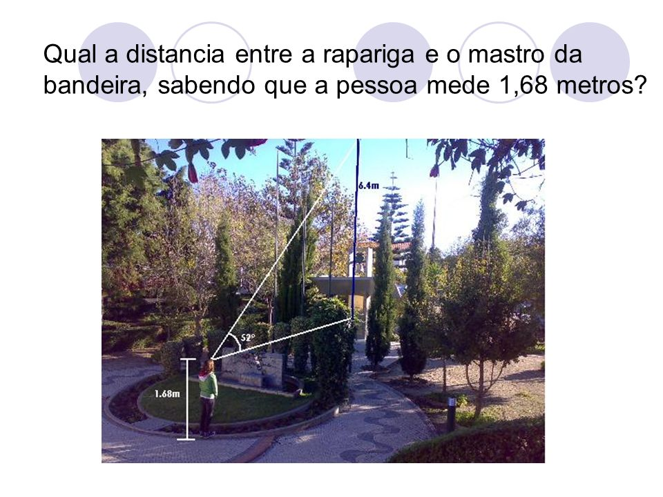 Qual a distancia entre a rapariga e o mastro da bandeira, sabendo que a pessoa mede 1,68 metros